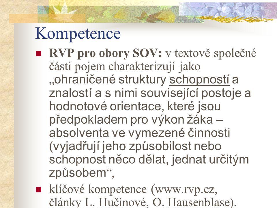 """Kompetence RVP pro obory SOV: v textově společné části pojem charakterizují jako """" ohraničené struktury schopností a znalostí a s nimi související postoje a hodnotové orientace, které jsou předpokladem pro výkon žáka – absolventa ve vymezené činnosti (vyjadřují jeho způsobilost nebo schopnost něco dělat, jednat určitým způsobem , klíčové kompetence (www.rvp.cz, články L."""