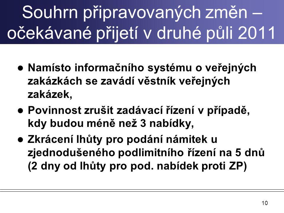 Souhrn připravovaných změn – očekávané přijetí v druhé půli 2011 Namísto informačního systému o veřejných zakázkách se zavádí věstník veřejných zakázek, Povinnost zrušit zadávací řízení v případě, kdy budou méně než 3 nabídky, Zkrácení lhůty pro podání námitek u zjednodušeného podlimitního řízení na 5 dnů (2 dny od lhůty pro pod.