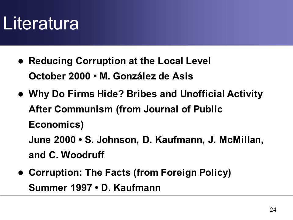 Literatura Reducing Corruption at the Local Level October 2000 M. González de Asis Why Do Firms Hide? Bribes and Unofficial Activity After Communism (