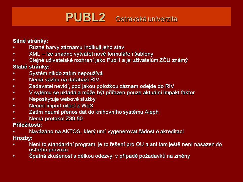 PUBL2 Ostravská univerzita Silné stránky: Různé barvy záznamu indikují jeho stavRůzné barvy záznamu indikují jeho stav XML – lze snadno vytvářet nové formuláře i šablonyXML – lze snadno vytvářet nové formuláře i šablony Stejné uživatelské rozhraní jako Publ1 a je uživatelům ZČU známýStejné uživatelské rozhraní jako Publ1 a je uživatelům ZČU známý Slabé stránky: Systém nikdo zatím nepoužíváSystém nikdo zatím nepoužívá Nemá vazbu na databázi RIVNemá vazbu na databázi RIV Zadavatel nevidí, pod jakou položkou záznam odejde do RIVZadavatel nevidí, pod jakou položkou záznam odejde do RIV V sytému se ukládá a může být přiřazen pouze aktuální Impakt faktorV sytému se ukládá a může být přiřazen pouze aktuální Impakt faktor Neposkytuje webové službyNeposkytuje webové služby Neumí import citací z WoSNeumí import citací z WoS Zatím neumí přenos dat do knihovního systému AlephZatím neumí přenos dat do knihovního systému Aleph Nemá protokol Z39.50Nemá protokol Z39.50Příležitosti: Navázáno na AKTOS, který umí vygenerovat žádost o akreditaciNavázáno na AKTOS, který umí vygenerovat žádost o akreditaciHrozby: Není to standardní program, je to řešení pro OU a ani tam ještě není nasazen do ostrého provozuNení to standardní program, je to řešení pro OU a ani tam ještě není nasazen do ostrého provozu Špatná zkušenost s délkou odezvy, v případě požadavků na změnyŠpatná zkušenost s délkou odezvy, v případě požadavků na změny
