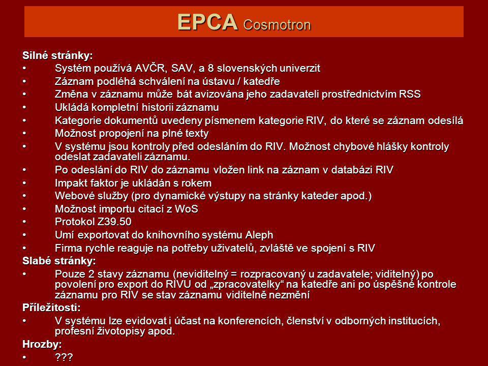 EPCA Cosmotron Silné stránky: Systém používá AVČR, SAV, a 8 slovenských univerzitSystém používá AVČR, SAV, a 8 slovenských univerzit Záznam podléhá schválení na ústavu / katedřeZáznam podléhá schválení na ústavu / katedře Změna v záznamu může bát avizována jeho zadavateli prostřednictvím RSSZměna v záznamu může bát avizována jeho zadavateli prostřednictvím RSS Ukládá kompletní historii záznamuUkládá kompletní historii záznamu Kategorie dokumentů uvedeny písmenem kategorie RIV, do které se záznam odesíláKategorie dokumentů uvedeny písmenem kategorie RIV, do které se záznam odesílá Možnost propojení na plné textyMožnost propojení na plné texty V systému jsou kontroly před odesláním do RIV.