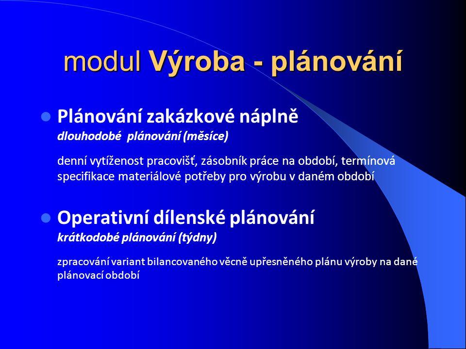 modul Výroba - plánování Plánování zakázkové náplně dlouhodobé plánování (měsíce) denní vytíženost pracovišť, zásobník práce na období, termínová spec