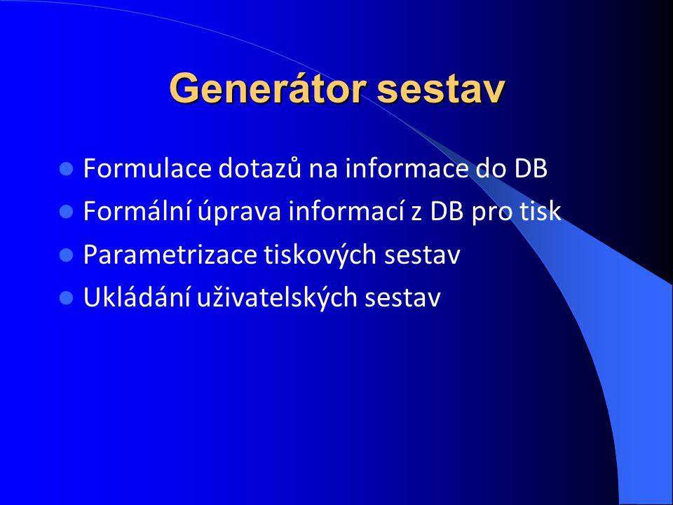 Generátor sestav Formulace dotazů na informace do DB Formální úprava informací z DB pro tisk Parametrizace tiskových sestav Ukládání uživatelských ses