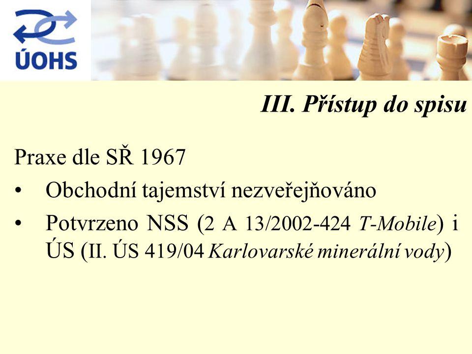 III. Přístup do spisu Praxe dle SŘ 1967 Obchodní tajemství nezveřejňováno Potvrzeno NSS ( 2 A 13/2002-424 T-Mobile ) i ÚS ( II. ÚS 419/04 Karlovarské
