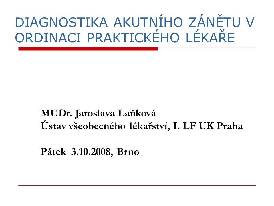 DIAGNOSTIKA AKUTNÍHO ZÁNĚTU V ORDINACI PRAKTICKÉHO LÉKAŘE MUDr. Jaroslava Laňková Ústav všeobecného lékařství, I. LF UK Praha Pátek 3.10.2008, Brno