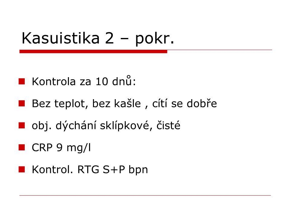 Kasuistika 2 – pokr. Kontrola za 10 dnů: Bez teplot, bez kašle, cítí se dobře obj. dýchání sklípkové, čisté CRP 9 mg/l Kontrol. RTG S+P bpn