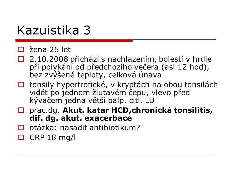 Kazuistika 3  žena 26 let  2.10.2008 přichází s nachlazením, bolestí v hrdle při polykání od předchozího večera (asi 12 hod), bez zvýšené teploty, c