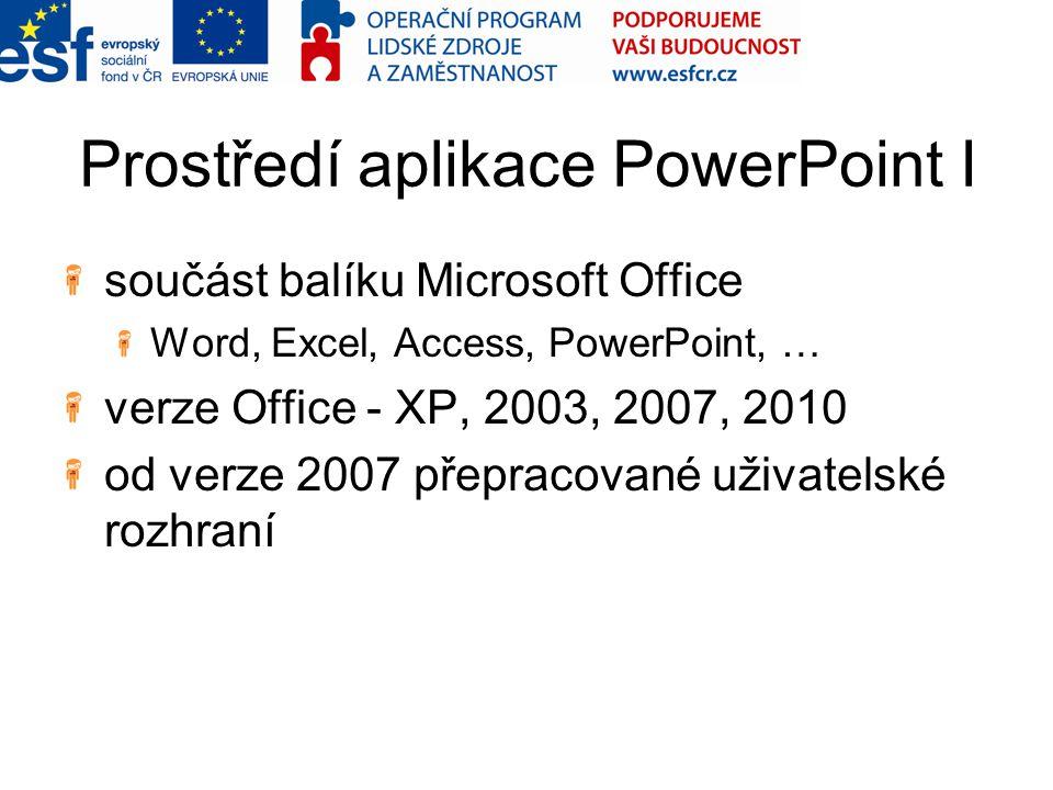 Prostředí aplikace PowerPoint I součást balíku Microsoft Office Word, Excel, Access, PowerPoint, … verze Office - XP, 2003, 2007, 2010 od verze 2007 p