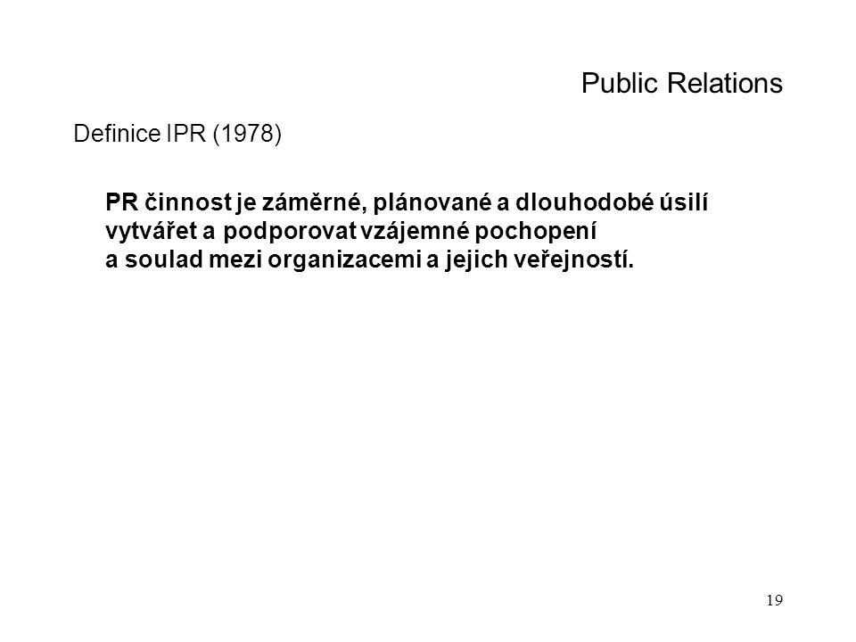 19 Public Relations Definice IPR (1978) PR činnost je záměrné, plánované a dlouhodobé úsilí vytvářet a podporovat vzájemné pochopení a soulad mezi org