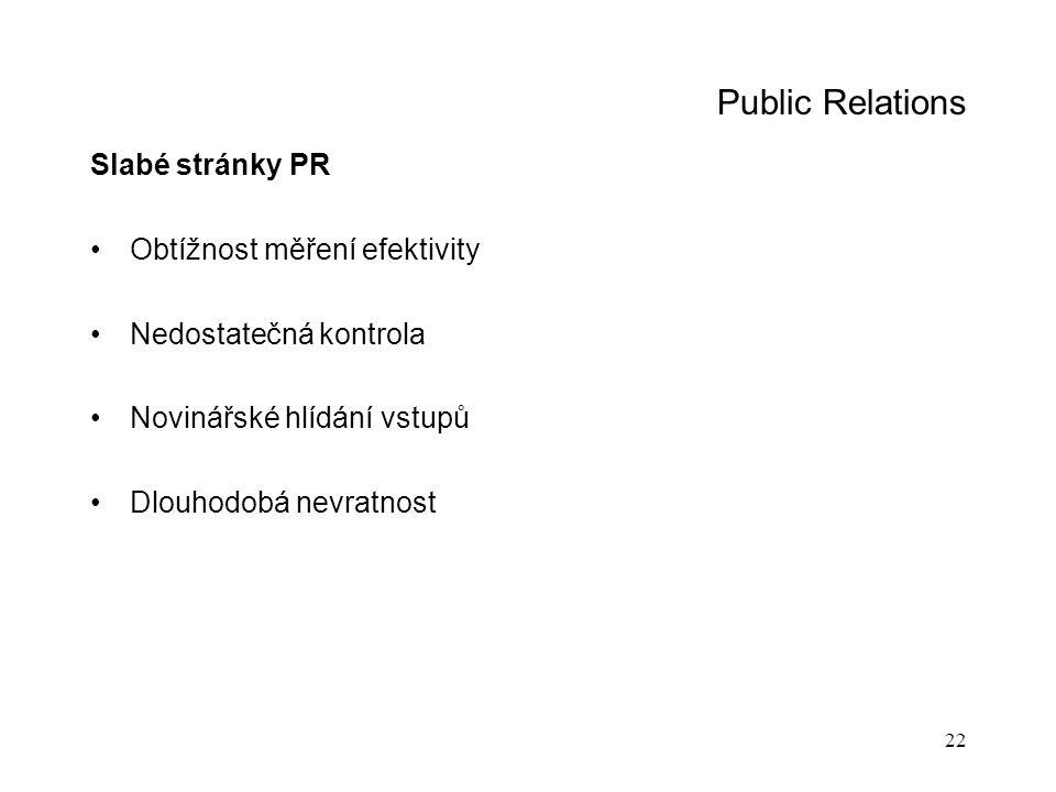 22 Public Relations Slabé stránky PR Obtížnost měření efektivity Nedostatečná kontrola Novinářské hlídání vstupů Dlouhodobá nevratnost