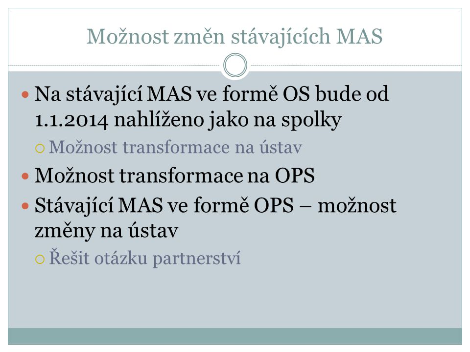 Možnost změn stávajících MAS Na stávající MAS ve formě OS bude od 1.1.2014 nahlíženo jako na spolky  Možnost transformace na ústav Možnost transformace na OPS Stávající MAS ve formě OPS – možnost změny na ústav  Řešit otázku partnerství
