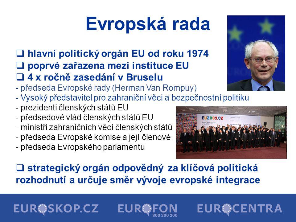 Evropská rada  hlavní politický orgán EU od roku 1974  poprvé zařazena mezi instituce EU  4 x ročně zasedání v Bruselu - předseda Evropské rady (He