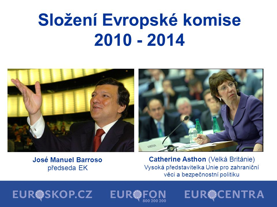 Složení Evropské komise 2010 - 2014 José Manuel Barroso předseda EK Catherine Asthon (Velká Británie) Vysoká představitelka Unie pro zahraniční věci a