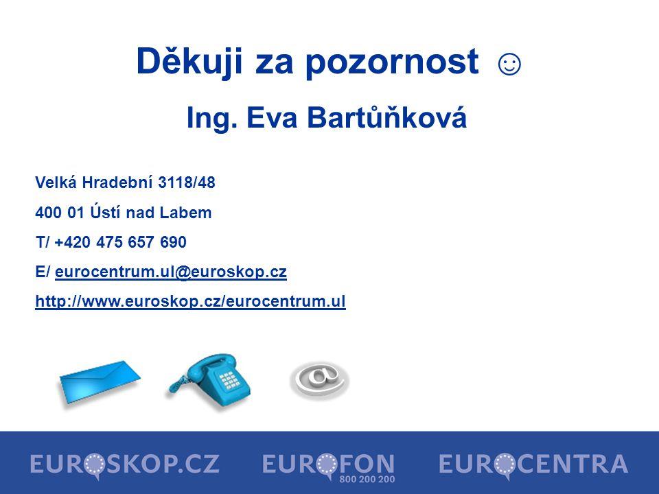 Děkuji za pozornost ☺ Ing. Eva Bartůňková Velká Hradební 3118/48 400 01 Ústí nad Labem T/ +420 475 657 690 E/ eurocentrum.ul@euroskop.cz http://www.eu