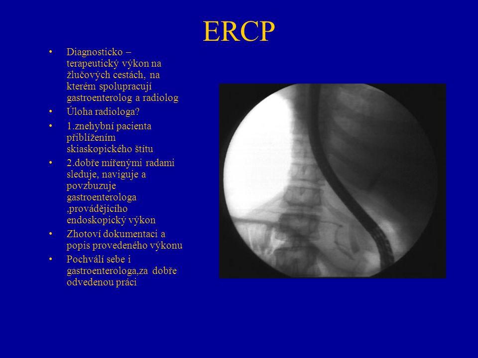 ERCP Diagnosticko – terapeutický výkon na žlučových cestách, na kterém spolupracují gastroenterolog a radiolog Úloha radiologa? 1.znehybní pacienta př