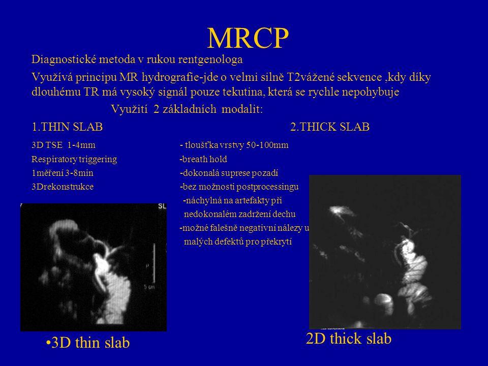 MRCP Diagnostické metoda v rukou rentgenologa Využívá principu MR hydrografie-jde o velmi silně T2vážené sekvence,kdy díky dlouhému TR má vysoký signá