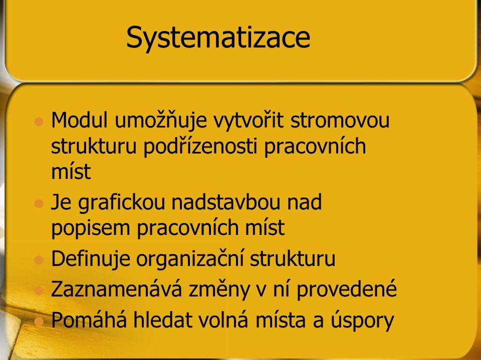 Systematizace Modul umožňuje vytvořit stromovou strukturu podřízenosti pracovních míst Je grafickou nadstavbou nad popisem pracovních míst Definuje organizační strukturu Zaznamenává změny v ní provedené Pomáhá hledat volná místa a úspory