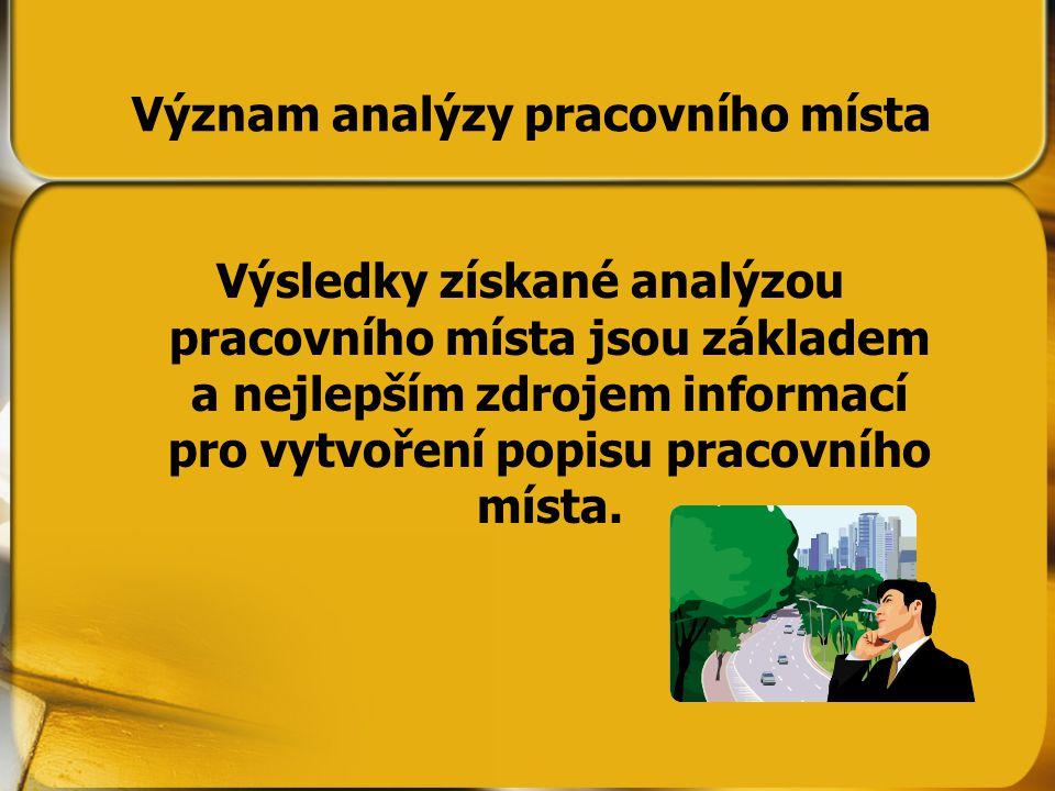 Význam analýzy pracovního místa Výsledky získané analýzou pracovního místa jsou základem a nejlepším zdrojem informací pro vytvoření popisu pracovního místa.
