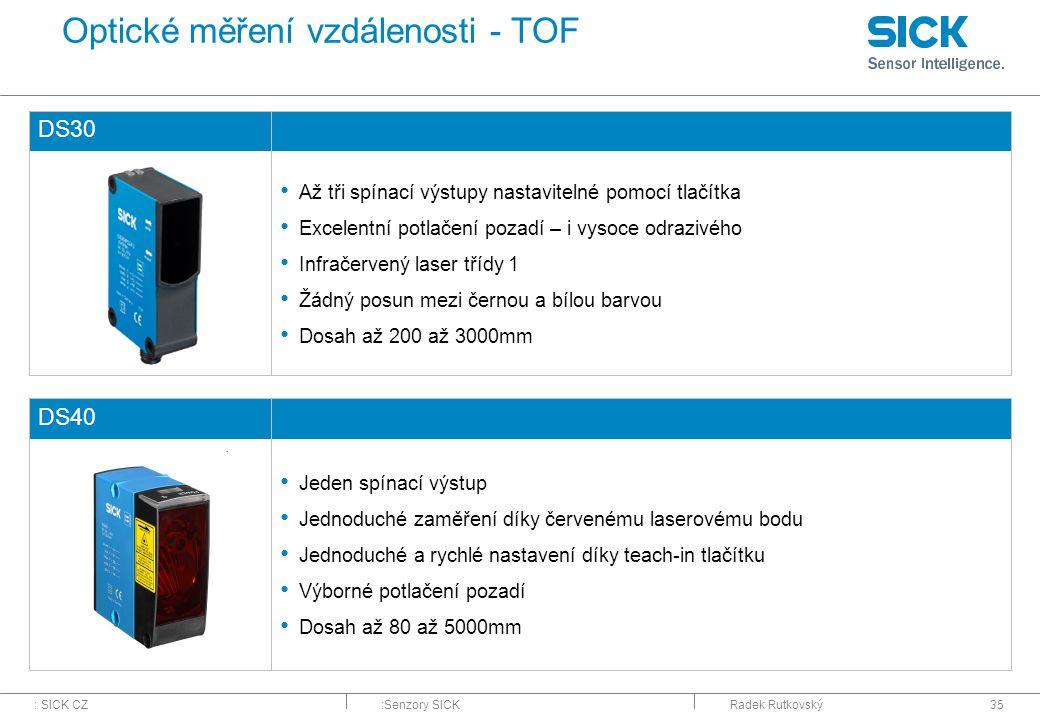 : SICK CZ:Senzory SICKRadek Rutkovský35 Optické měření vzdálenosti - TOF DS30 Až tři spínací výstupy nastavitelné pomocí tlačítka Excelentní potlačení