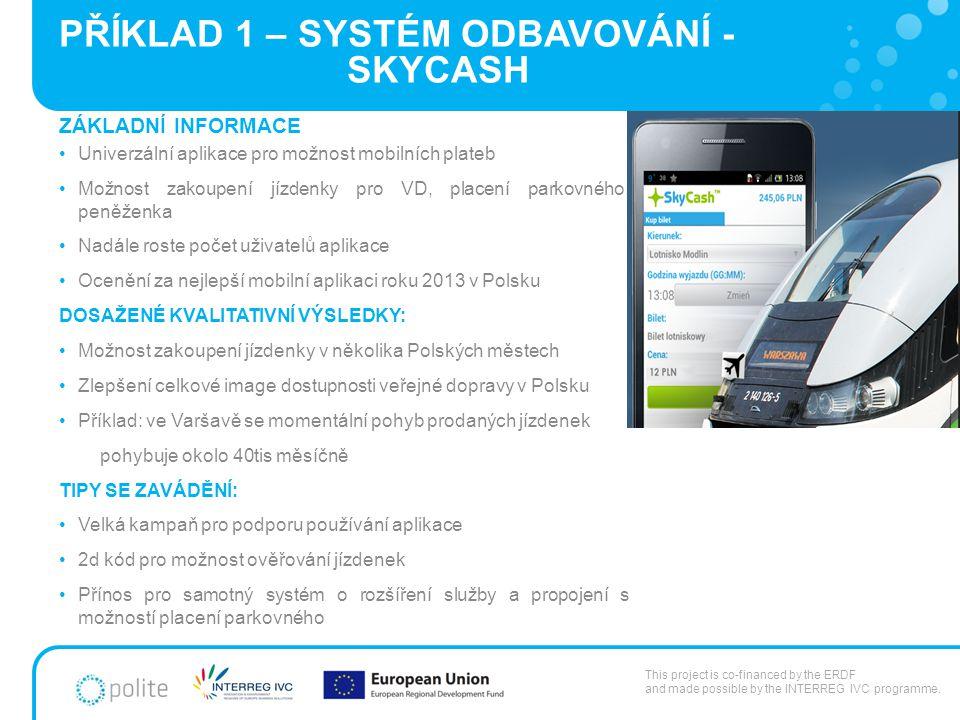 PŘÍKLAD 1 – SYSTÉM ODBAVOVÁNÍ - SKYCASH ZÁKLADNÍ INFORMACE Univerzální aplikace pro možnost mobilních plateb Možnost zakoupení jízdenky pro VD, placení parkovného, peněženka Nadále roste počet uživatelů aplikace Ocenění za nejlepší mobilní aplikaci roku 2013 v Polsku DOSAŽENÉ KVALITATIVNÍ VÝSLEDKY: Možnost zakoupení jízdenky v několika Polských městech Zlepšení celkové image dostupnosti veřejné dopravy v Polsku Příklad: ve Varšavě se momentální pohyb prodaných jízdenek pohybuje okolo 40tis měsíčně TIPY SE ZAVÁDĚNÍ: Velká kampaň pro podporu používání aplikace 2d kód pro možnost ověřování jízdenek Přínos pro samotný systém o rozšíření služby a propojení s možností placení parkovného This project is co-financed by the ERDF and made possible by the INTERREG IVC programme.