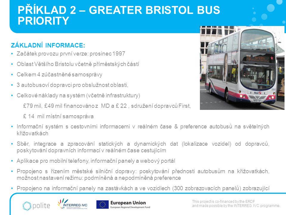 PŘÍKLAD 2 – GREATER BRISTOL BUS PRIORITY ZÁKLADNÍ INFORMACE: Začátek provozu první verze: prosinec 1997 Oblast Většího Bristolu včetně příměstských částí Celkem 4 zúčastněné samosprávy 3 autobusoví dopravci pro obslužnost oblasti, Celkové náklady na systém (včetně infrastruktury) £79 mil, £49 mil financováno z MD a £ 22, sdružení dopravců First, £ 14 mil místní samospráva Informační systém s cestovními informacemi v reálném čase & preference autobusů na světelných křižovatkách Sběr, integrace a zpracování statických a dynamických dat (lokalizace vozidel) od dopravců, poskytování dopravních informací v reálném čase cestujícím Aplikace pro mobilní telefony, informační panely a webový portál Propojeno s řízením městské silniční dopravy: poskytování přednosti autobusům na křižovatkách, možnost nastavení režimu: podmíněná a nepodmíněná preference Propojeno na informační panely na zastávkách a ve vozidlech (300 zobrazovacích panelů) zobrazující reálná data na přestupních bodech) Možnost vyslání nouzové zprávy z vozidla do dispečinku This project is co-financed by the ERDF and made possible by the INTERREG IVC programme.