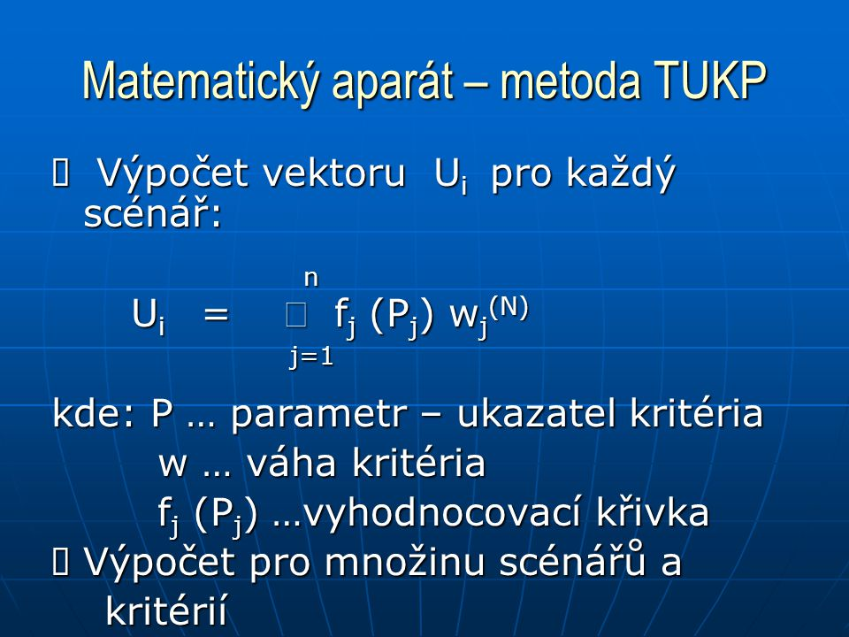 Matematický aparát – metoda TUKP  Výpočet vektoru U i pro každý scénář: n U i =  f j (P j ) w j (N) U i =  f j (P j ) w j (N) j=1 j=1 kde: P … parametr – ukazatel kritéria w … váha kritéria w … váha kritéria f j (P j ) …vyhodnocovací křivka f j (P j ) …vyhodnocovací křivka  Výpočet pro množinu scénářů a kritérií kritérií