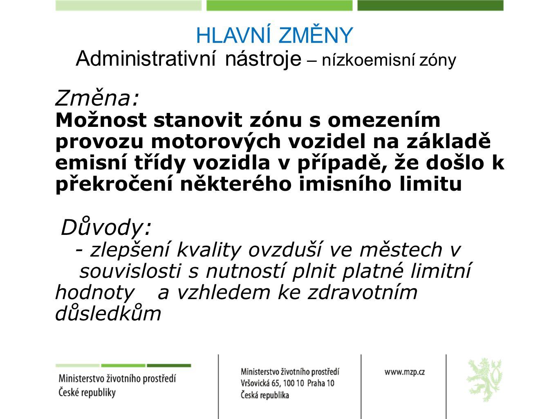 Administrativní nástroje – nízkoemisní zóny Změna: Možnost stanovit zónu s omezením provozu motorových vozidel na základě emisní třídy vozidla v případě, že došlo k překročení některého imisního limitu Důvody: - zlepšení kvality ovzduší ve městech v souvislosti s nutností plnit platné limitní hodnoty a vzhledem ke zdravotním důsledkům HLAVNÍ ZMĚNY