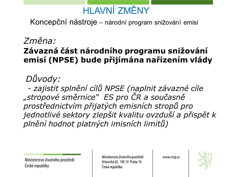 """Koncepční nástroje – národní program snižování emisí Změna: Závazná část národního programu snižování emisí (NPSE) bude přijímána nařízením vlády Důvody: - zajistit splnění cílů NPSE (naplnit závazné cíle """"stropové směrnice ES pro ČR a současně prostřednictvím přijatých emisních stropů pro jednotlivé sektory zlepšit kvalitu ovzduší a přispět k plnění hodnot platných imisních limitů) HLAVNÍ ZMĚNY"""
