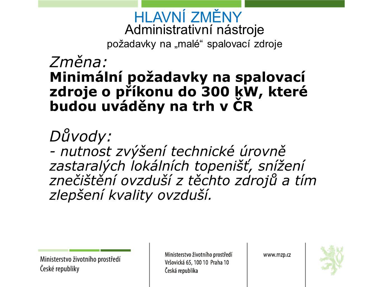 """Administrativní nástroje požadavky na """"malé spalovací zdroje Změna: Minimální požadavky na spalovací zdroje o příkonu do 300 kW, které budou uváděny na trh v ČR Důvody: - nutnost zvýšení technické úrovně zastaralých lokálních topenišť, snížení znečištění ovzduší z těchto zdrojů a tím zlepšení kvality ovzduší."""