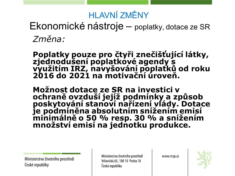 HLAVNÍ ZMĚNY Ekonomické nástroje – poplatky, dotace ze SR Změna: Poplatky pouze pro čtyři znečišťující látky, zjednodušení poplatkové agendy s využitím IRZ, navyšování poplatků od roku 2016 do 2021 na motivační úroveň.
