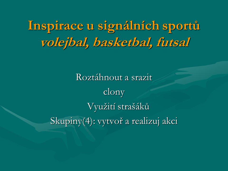 Inspirace u signálních sportů volejbal, basketbal, futsal Roztáhnout a srazit clony Využití strašáků Skupiny(4): vytvoř a realizuj akci