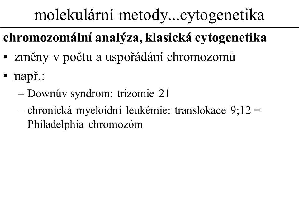 molekulární metody...cytogenetika chromozomální analýza, klasická cytogenetika změny v počtu a uspořádání chromozomů např.: –Downův syndrom: trizomie
