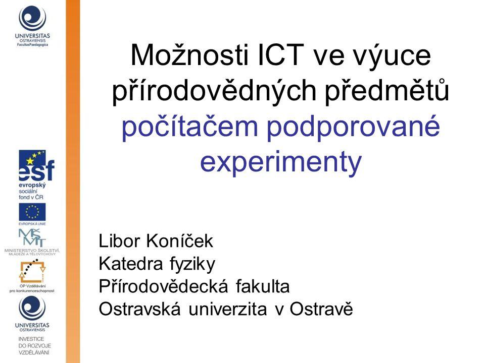 Možnosti ICT ve výuce přírodovědných předmětů počítačem podporované experimenty Libor Koníček Katedra fyziky Přírodovědecká fakulta Ostravská univerzi