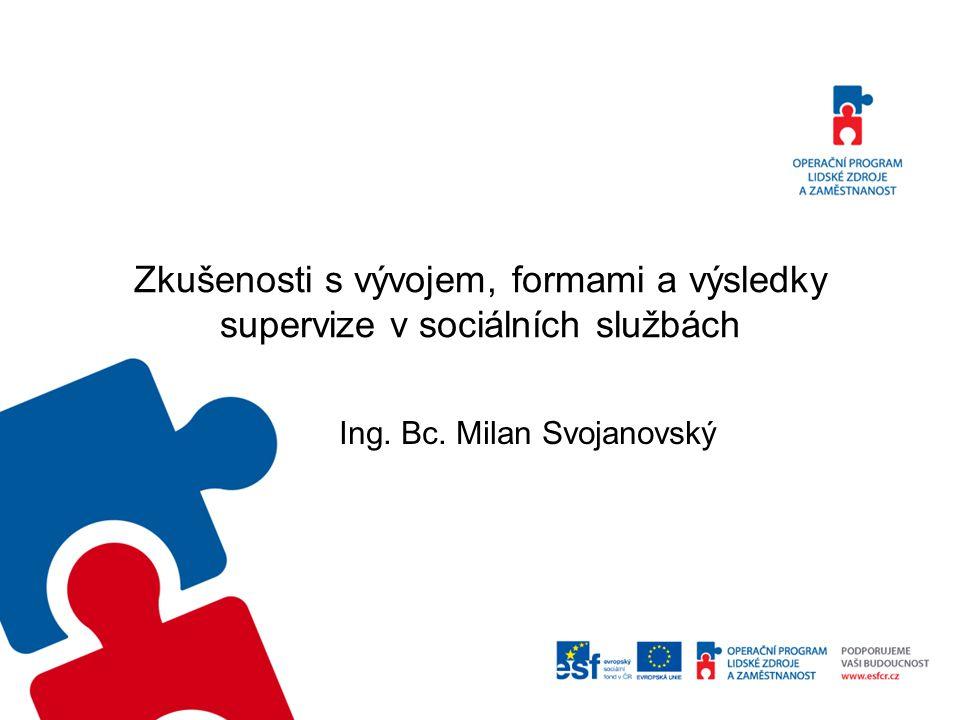 Zkušenosti s vývojem, formami a výsledky supervize v sociálních službách Ing. Bc. Milan Svojanovský