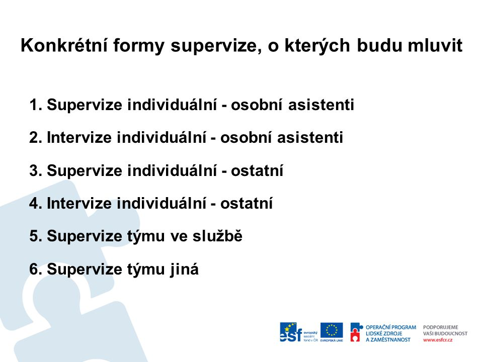 Konkrétní formy supervize, o kterých budu mluvit 1. Supervize individuální - osobní asistenti 2. Intervize individuální - osobní asistenti 3. Superviz