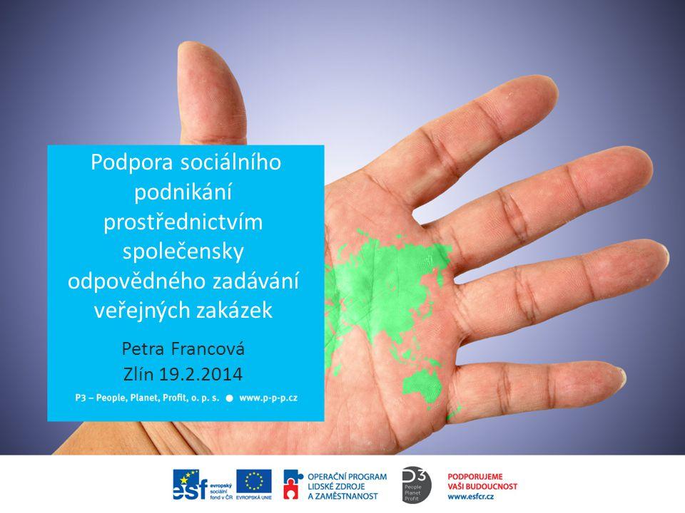 Podpora sociálního podnikání prostřednictvím společensky odpovědného zadávání veřejných zakázek Petra Francová Zlín 19.2.2014