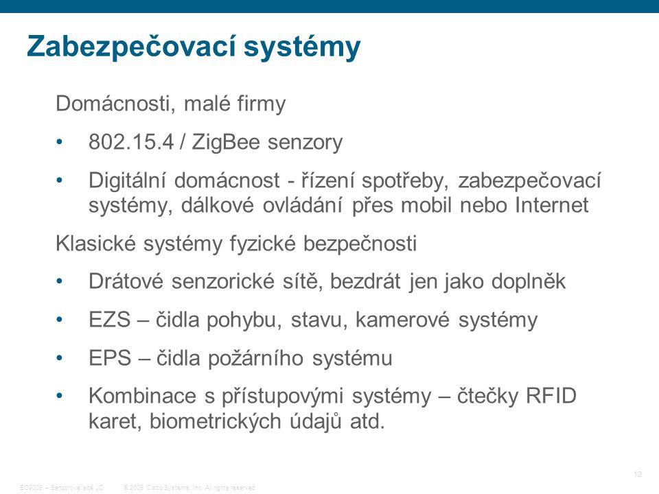 12 © 2009 Cisco Systems, Inc. All rights reserved. EO2009 – Senzorové sítě JC Zabezpečovací systémy Domácnosti, malé firmy 802.15.4 / ZigBee senzory D