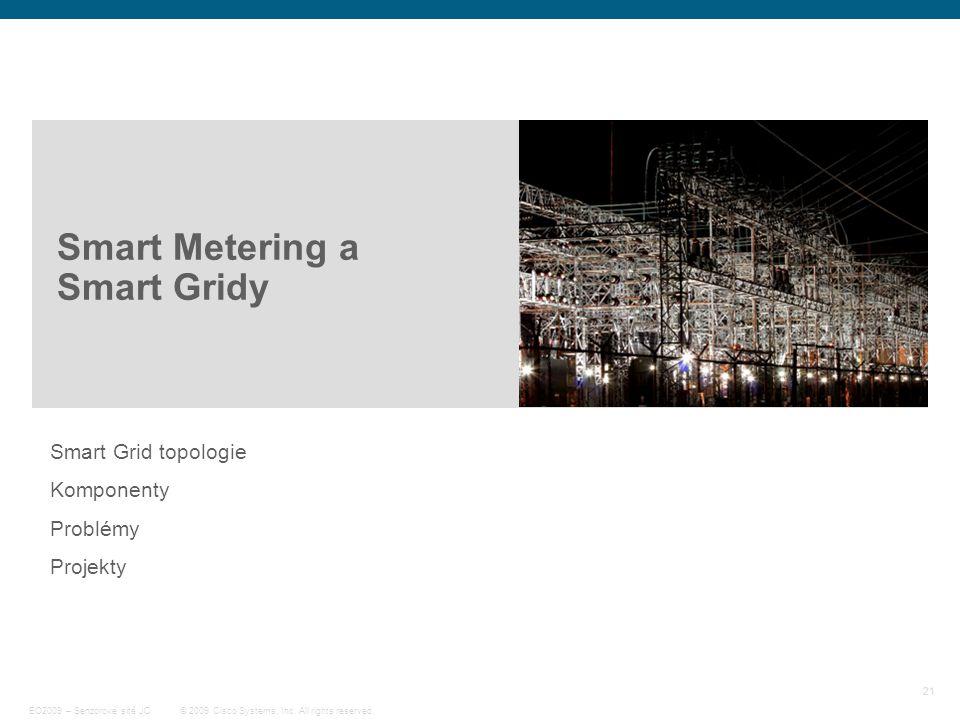 21 © 2009 Cisco Systems, Inc. All rights reserved. EO2009 – Senzorové sítě JC Smart Metering a Smart Gridy Smart Grid topologie Komponenty Problémy Pr