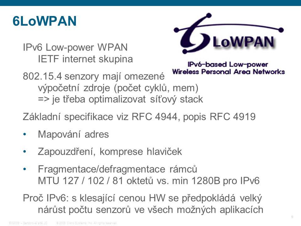 9 © 2009 Cisco Systems, Inc. All rights reserved. EO2009 – Senzorové sítě JC 6LoWPAN IPv6 Low-power WPAN IETF internet skupina 802.15.4 senzory mají o