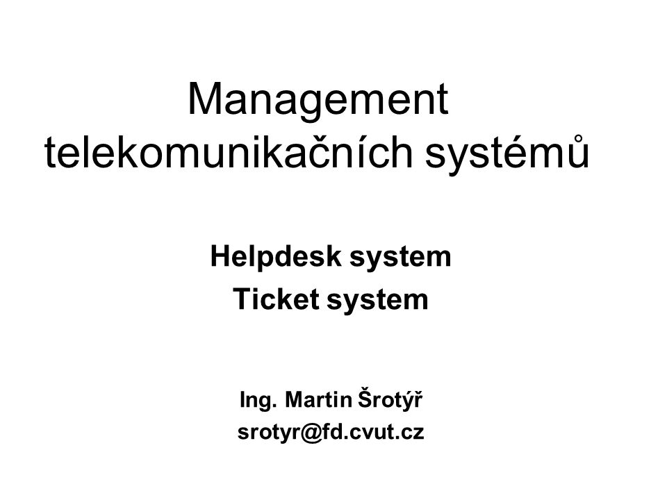 Management telekomunikačních systémů Helpdesk system Ticket system Ing. Martin Šrotýř srotyr@fd.cvut.cz