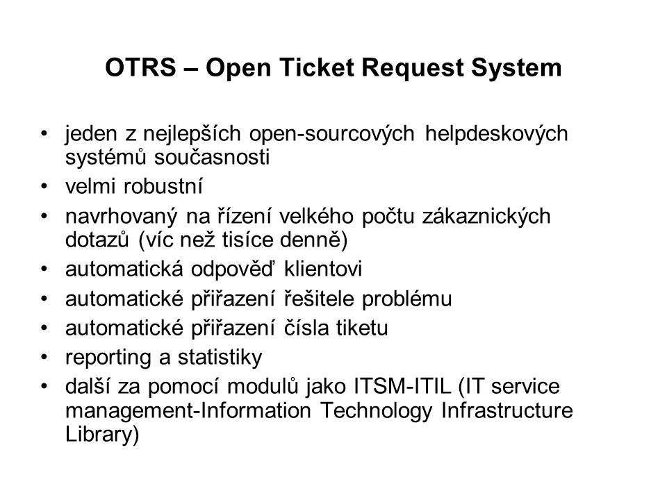 OTRS – Open Ticket Request System jeden z nejlepších open-sourcových helpdeskových systémů současnosti velmi robustní navrhovaný na řízení velkého poč