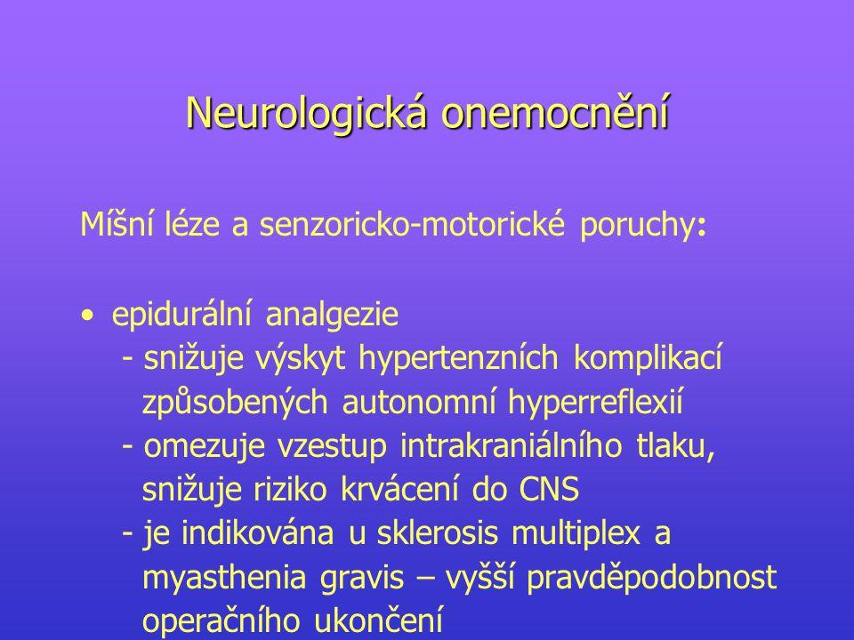 Neurologická onemocnění Míšní léze a senzoricko-motorické poruchy : epidurální analgezie - snižuje výskyt hypertenzních komplikací způsobených autonomní hyperreflexií - omezuje vzestup intrakraniálního tlaku, snižuje riziko krvácení do CNS - je indikována u sklerosis multiplex a myasthenia gravis – vyšší pravděpodobnost operačního ukončení