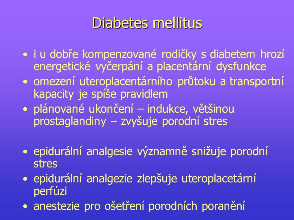 Diabetes mellitus i u dobře kompenzované rodičky s diabetem hrozí energetické vyčerpání a placentární dysfunkce omezení uteroplacentárního průtoku a transportní kapacity je spíše pravidlem plánované ukončení – indukce, většinou prostaglandiny – zvyšuje porodní stres epidurální analgesie významně snižuje porodní stres epidurální analgezie zlepšuje uteroplacetární perfúzi anestezie pro ošetření porodních poranění