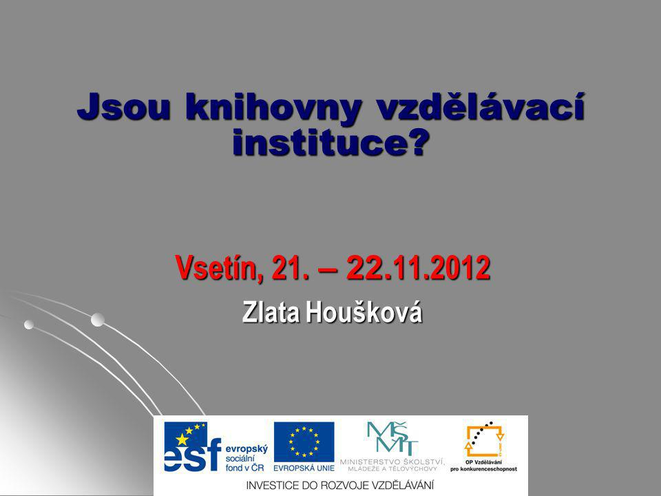 Jsou knihovny vzdělávací instituce? Vsetín, 21. – 22. 11.2012 Zlata Houšková