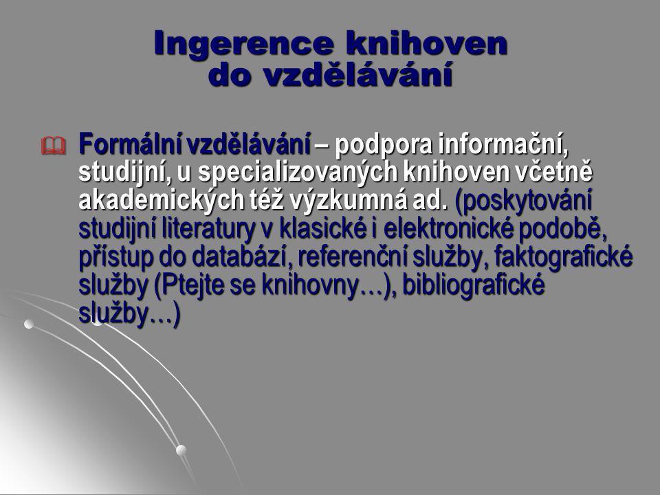 Ingerence knihoven do vzdělávání  Formální vzdělávání – podpora informační, studijní, u specializovaných knihoven včetně akademických též výzkumná ad