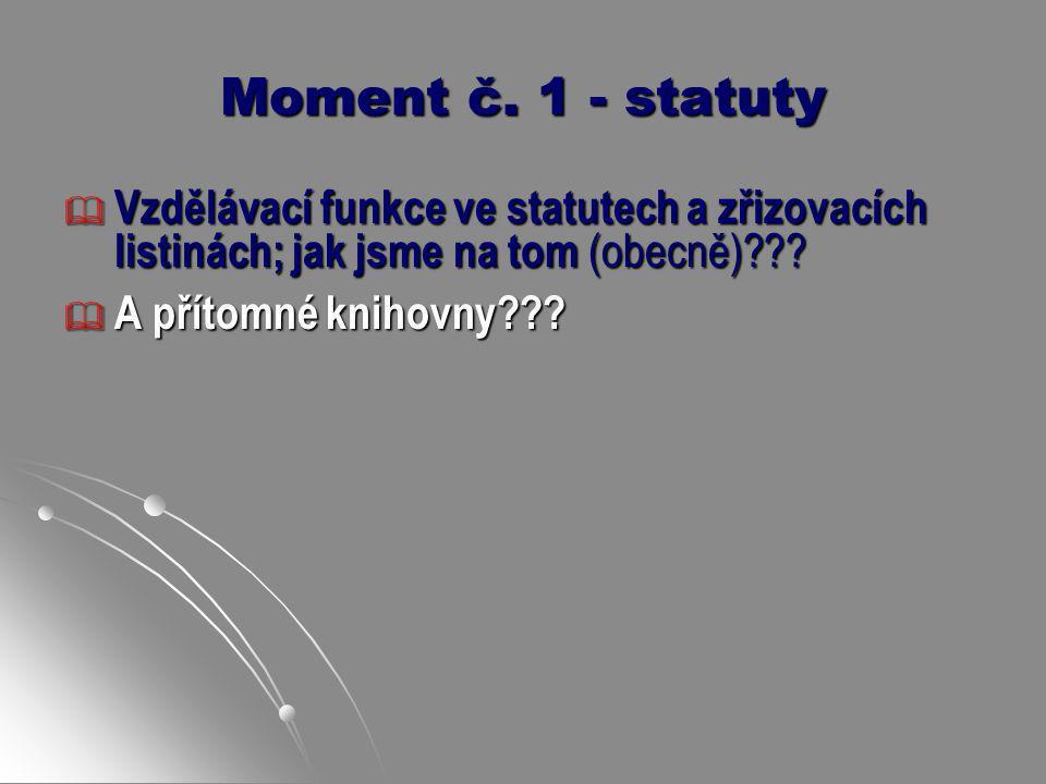 Moment č. 1 - statuty  Vzdělávací funkce ve statutech a zřizovacích listinách; jak jsme na tom (obecně)???  A přítomné knihovny???