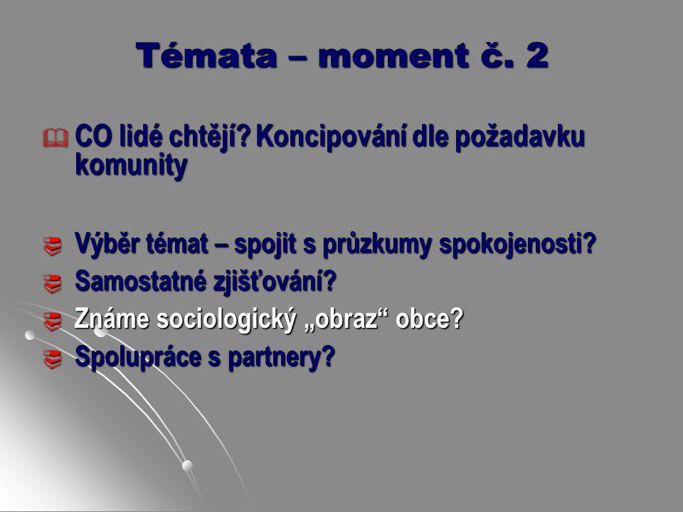 Témata – moment č. 2  CO lidé chtějí? Koncipování dle požadavku komunity  Výběr témat – spojit s průzkumy spokojenosti?  Samostatné zjišťování?  Z