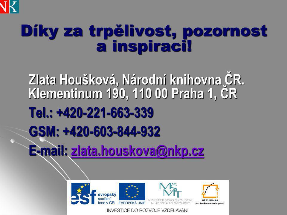 Díky za trpělivost, pozornost a inspiraci! Zlata Houšková, Národní knihovna ČR. Klementinum 190, 110 00 Praha 1, ČR Tel.: +420-221-663-339 GSM: +420-6