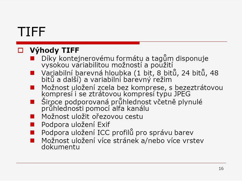 16 TIFF  Výhody TIFF Díky kontejnerovému formátu a tagům disponuje vysokou variabilitou možností a použití Variabilní barevná hloubka (1 bit, 8 bitů,