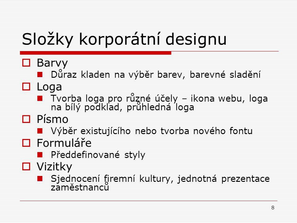 8 Složky korporátní designu  Barvy Důraz kladen na výběr barev, barevné sladění  Loga Tvorba loga pro různé účely – ikona webu, loga na bílý podklad